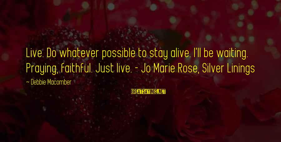 Macomber Sayings By Debbie Macomber: Live. Do whatever possible to stay alive. I'll be waiting. Praying, faithful. Just live. -