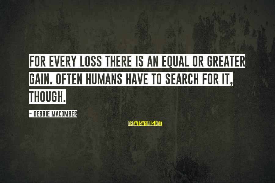 Macomber Sayings By Debbie Macomber: For every loss there is an equal or greater gain. Often humans have to search