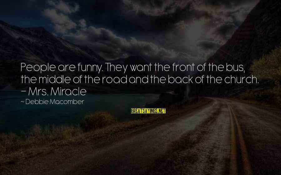 Macomber Sayings By Debbie Macomber: People are funny. They want the front of the bus, the middle of the road