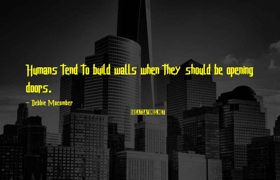 Macomber Sayings By Debbie Macomber: Humans tend to build walls when they should be opening doors.