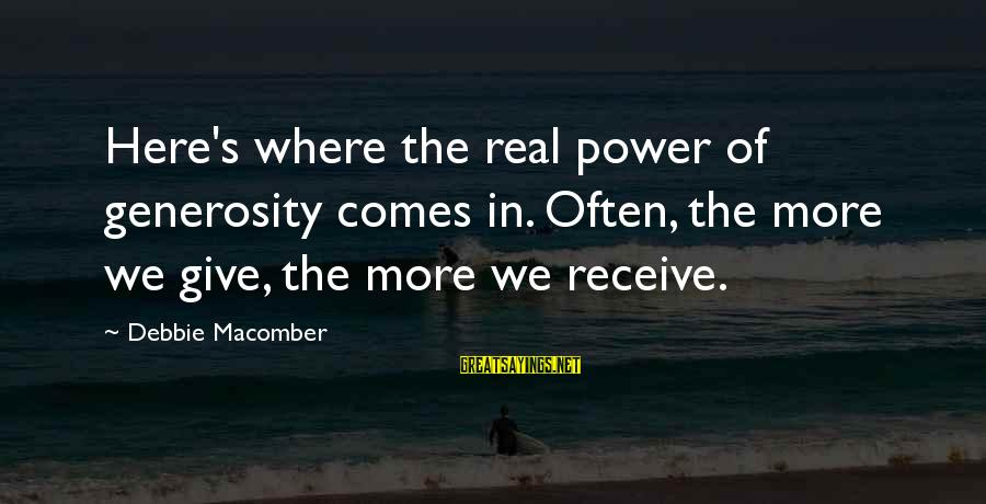 Macomber Sayings By Debbie Macomber: Here's where the real power of generosity comes in. Often, the more we give, the