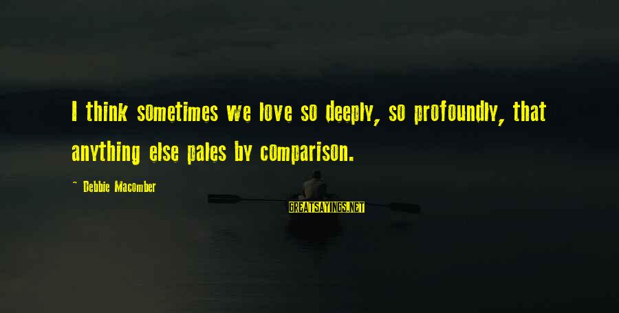 Macomber Sayings By Debbie Macomber: I think sometimes we love so deeply, so profoundly, that anything else pales by comparison.