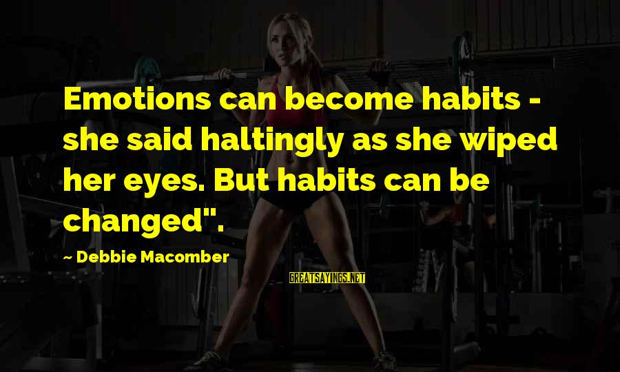 Macomber Sayings By Debbie Macomber: Emotions can become habits - she said haltingly as she wiped her eyes. But habits