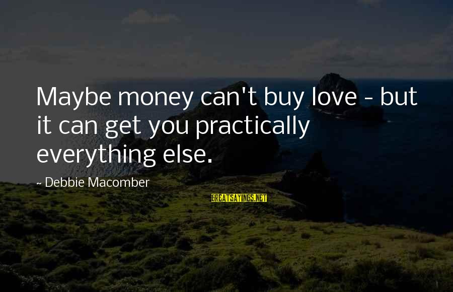 Macomber Sayings By Debbie Macomber: Maybe money can't buy love - but it can get you practically everything else.