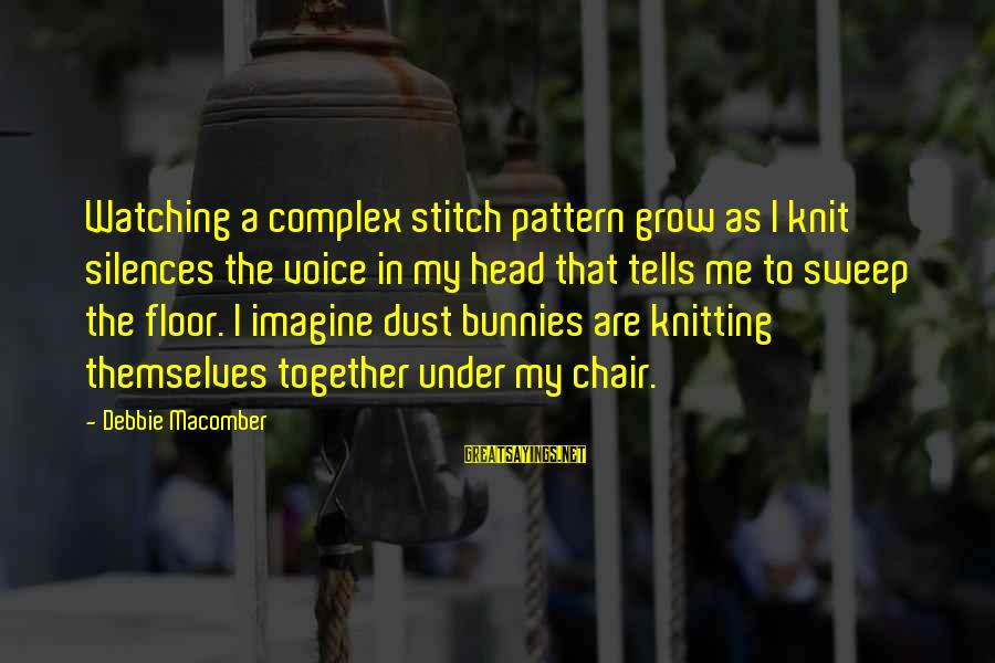 Macomber Sayings By Debbie Macomber: Watching a complex stitch pattern grow as I knit silences the voice in my head