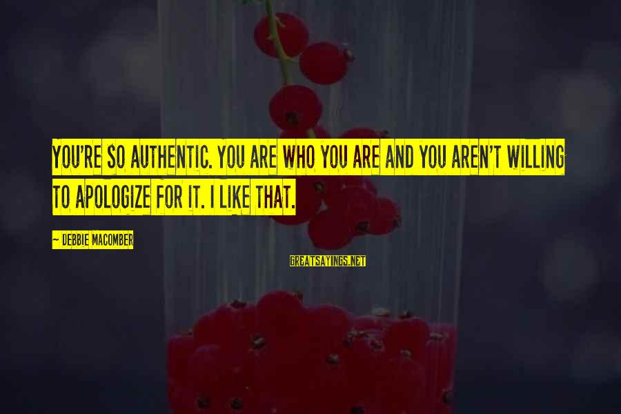 Macomber Sayings By Debbie Macomber: You're so authentic. You are who you are and you aren't willing to apologize for