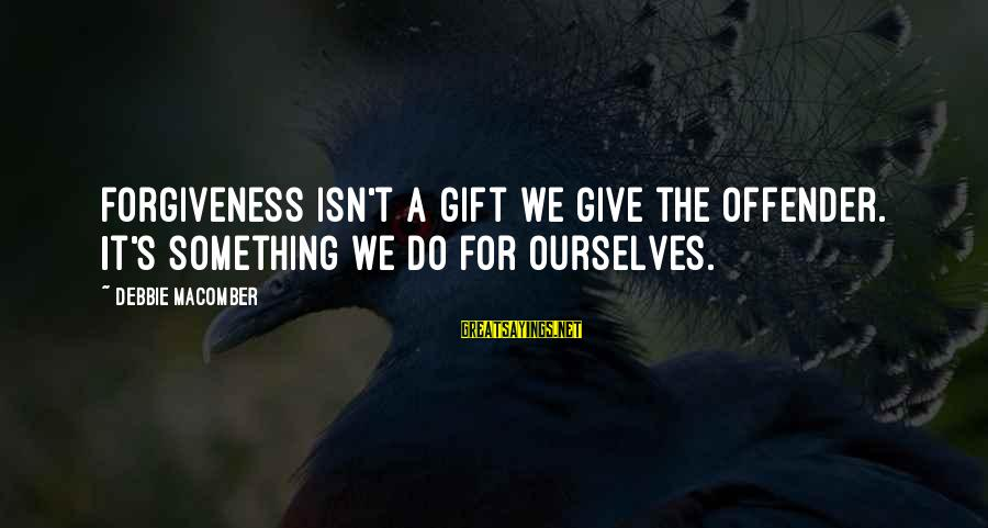 Macomber Sayings By Debbie Macomber: Forgiveness isn't a gift we give the offender. It's something we do for ourselves.