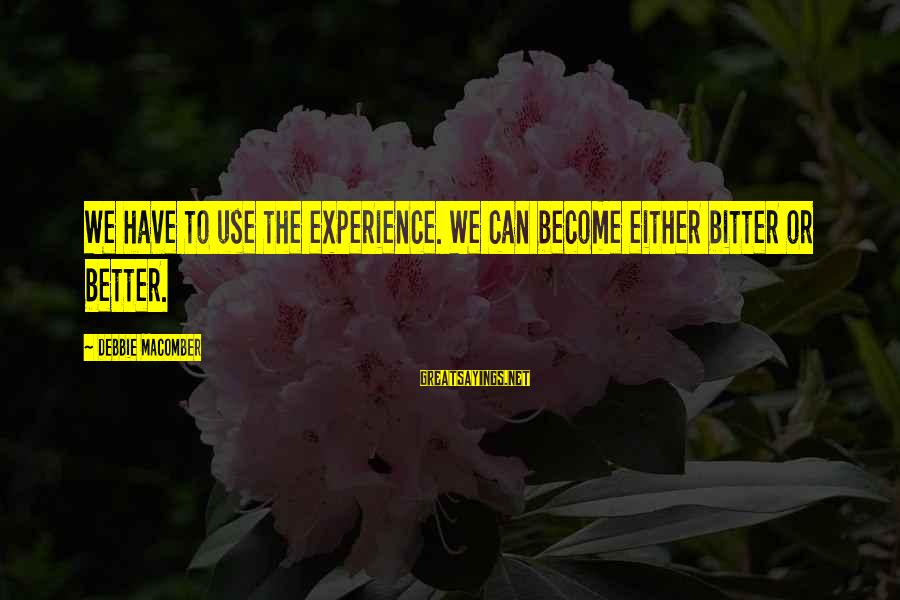 Macomber Sayings By Debbie Macomber: We have to use the experience. We can become either bitter or better.