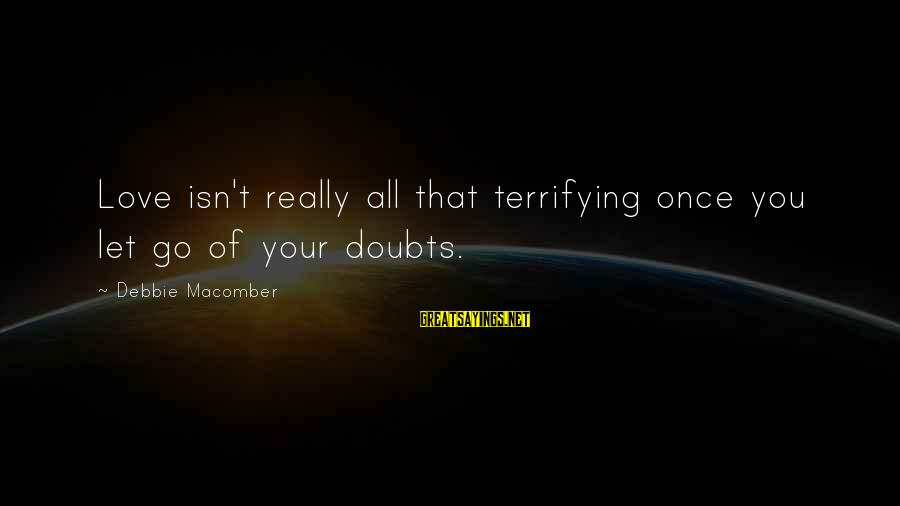 Macomber Sayings By Debbie Macomber: Love isn't really all that terrifying once you let go of your doubts.