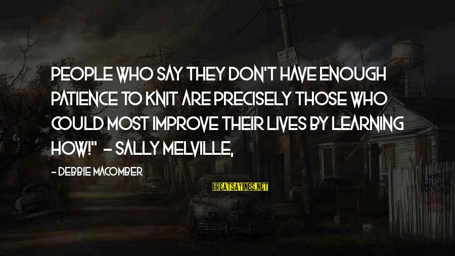 Macomber Sayings By Debbie Macomber: People who say they don't have enough patience to knit are precisely those who could