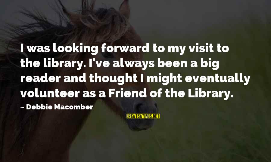 Macomber Sayings By Debbie Macomber: I was looking forward to my visit to the library. I've always been a big