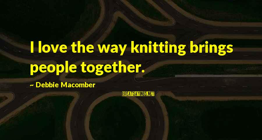 Macomber Sayings By Debbie Macomber: I love the way knitting brings people together.