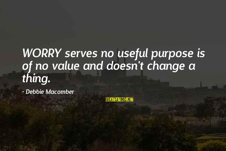 Macomber Sayings By Debbie Macomber: WORRY serves no useful purpose is of no value and doesn't change a thing.