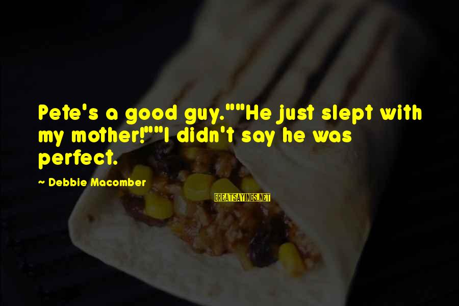 """Macomber Sayings By Debbie Macomber: Pete's a good guy.""""""""He just slept with my mother!""""""""I didn't say he was perfect."""