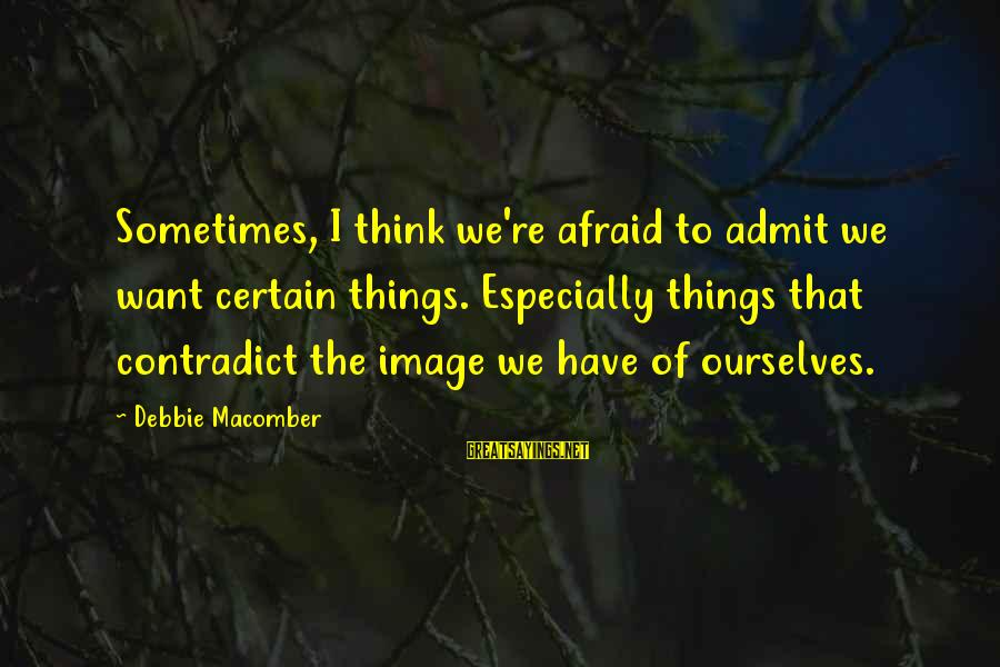 Macomber Sayings By Debbie Macomber: Sometimes, I think we're afraid to admit we want certain things. Especially things that contradict