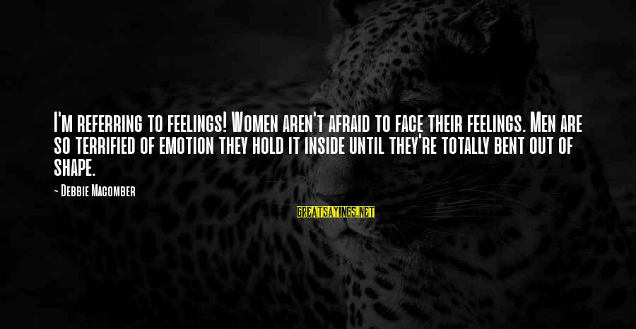 Macomber Sayings By Debbie Macomber: I'm referring to feelings! Women aren't afraid to face their feelings. Men are so terrified