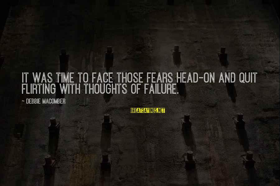 Macomber Sayings By Debbie Macomber: It was time to face those fears head-on and quit flirting with thoughts of failure.