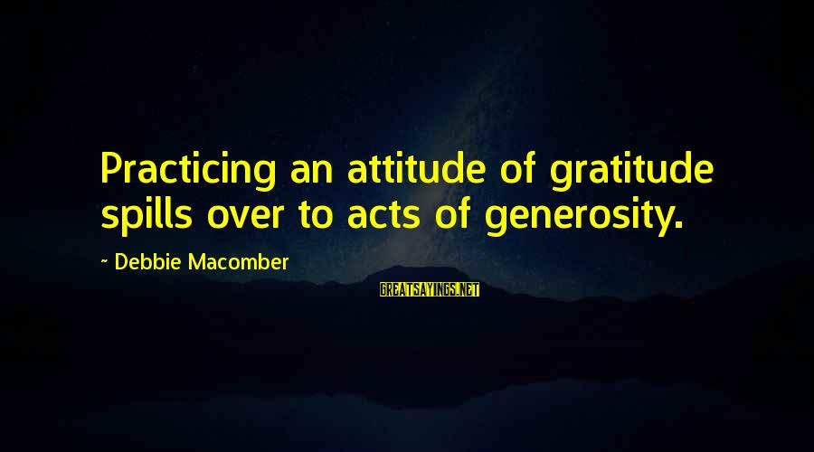 Macomber Sayings By Debbie Macomber: Practicing an attitude of gratitude spills over to acts of generosity.
