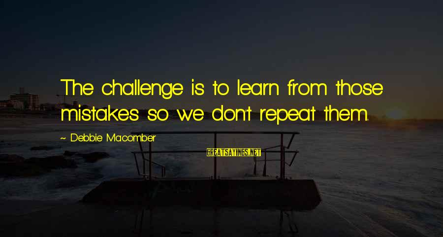 Macomber Sayings By Debbie Macomber: The challenge is to learn from those mistakes so we don't repeat them.