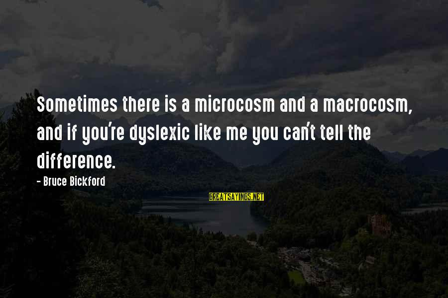 Macrocosm Sayings By Bruce Bickford: Sometimes there is a microcosm and a macrocosm, and if you're dyslexic like me you