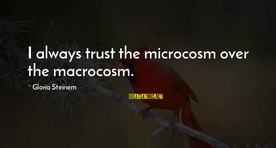 Macrocosm Sayings By Gloria Steinem: I always trust the microcosm over the macrocosm.