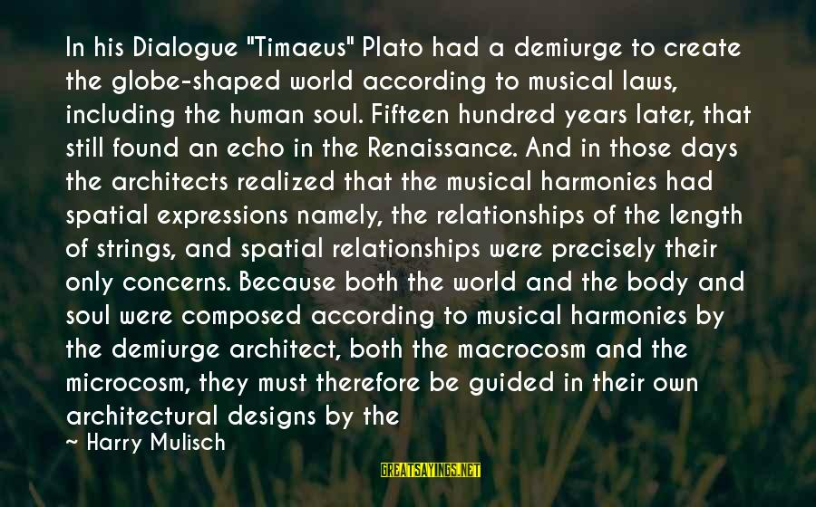 "Macrocosm Sayings By Harry Mulisch: In his Dialogue ""Timaeus"" Plato had a demiurge to create the globe-shaped world according to"
