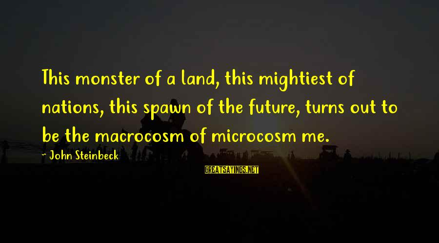 Macrocosm Sayings By John Steinbeck: This monster of a land, this mightiest of nations, this spawn of the future, turns