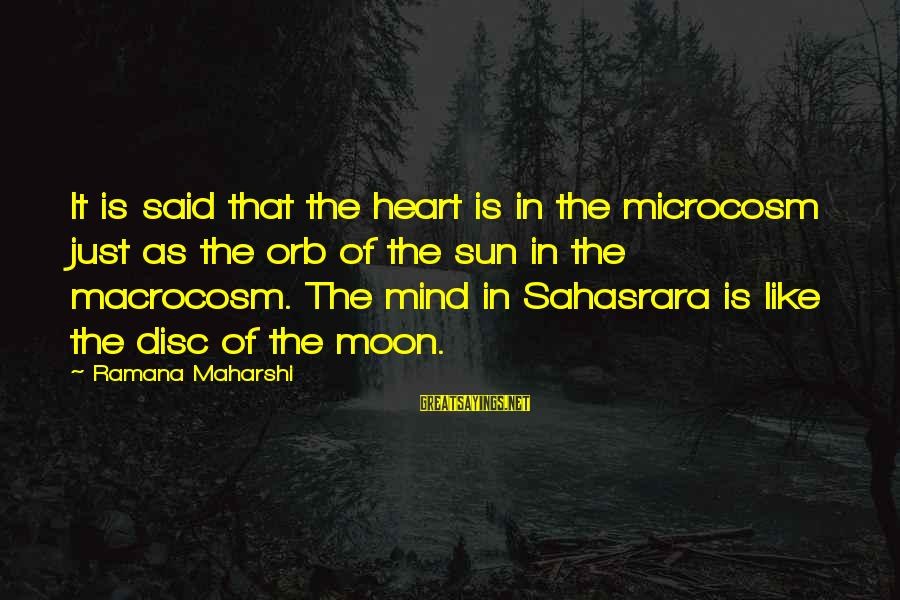 Macrocosm Sayings By Ramana Maharshi: It is said that the heart is in the microcosm just as the orb of