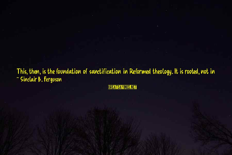 Macrocosm Sayings By Sinclair B. Ferguson: This, then, is the foundation of sanctification in Reformed theology. It is rooted, not in