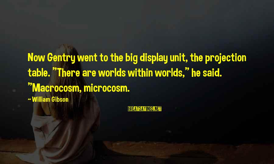 "Macrocosm Sayings By William Gibson: Now Gentry went to the big display unit, the projection table. ""There are worlds within"