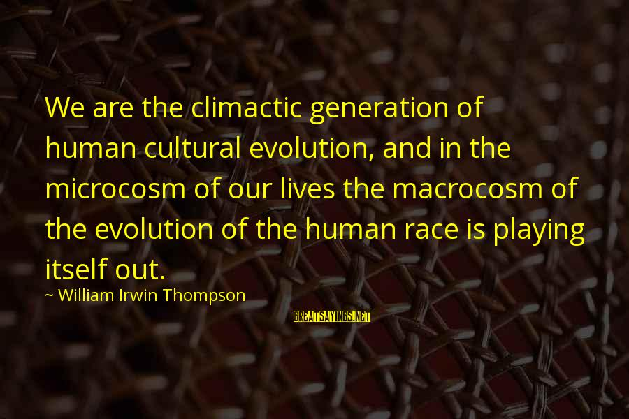 Macrocosm Sayings By William Irwin Thompson: We are the climactic generation of human cultural evolution, and in the microcosm of our