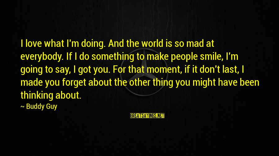 Mad For Love Sayings By Buddy Guy: I love what I'm doing. And the world is so mad at everybody. If I