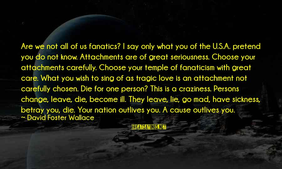 Mad For Love Sayings By David Foster Wallace: Are we not all of us fanatics? I say only what you of the U.S.A.