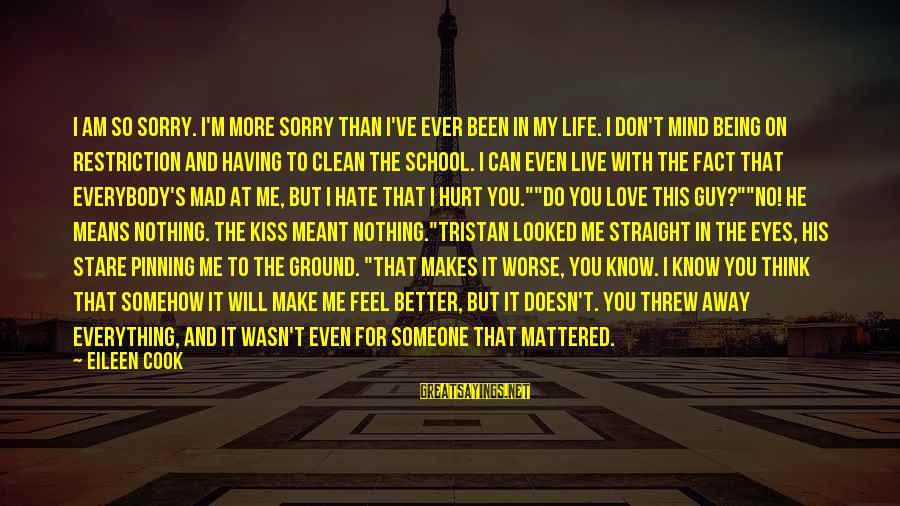 Mad For Love Sayings By Eileen Cook: I am so sorry. I'm more sorry than I've ever been in my life. I
