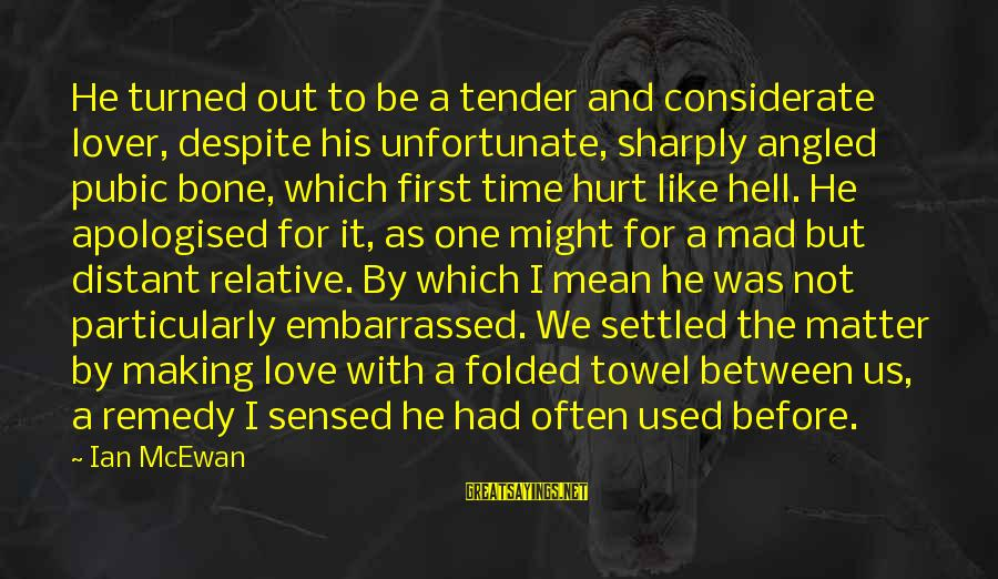 Mad For Love Sayings By Ian McEwan: He turned out to be a tender and considerate lover, despite his unfortunate, sharply angled