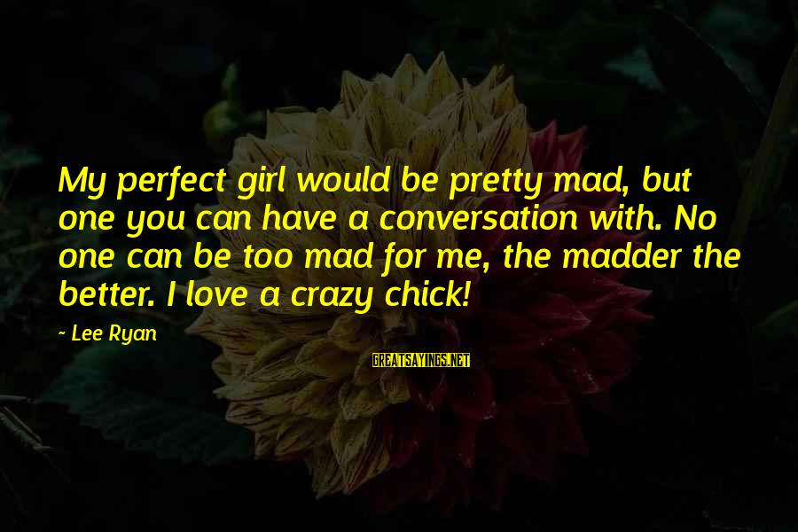 Mad For Love Sayings By Lee Ryan: My perfect girl would be pretty mad, but one you can have a conversation with.