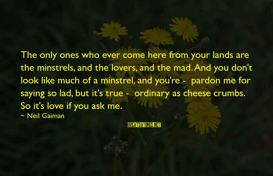 Mad For Love Sayings By Neil Gaiman: The only ones who ever come here from your lands are the minstrels, and the