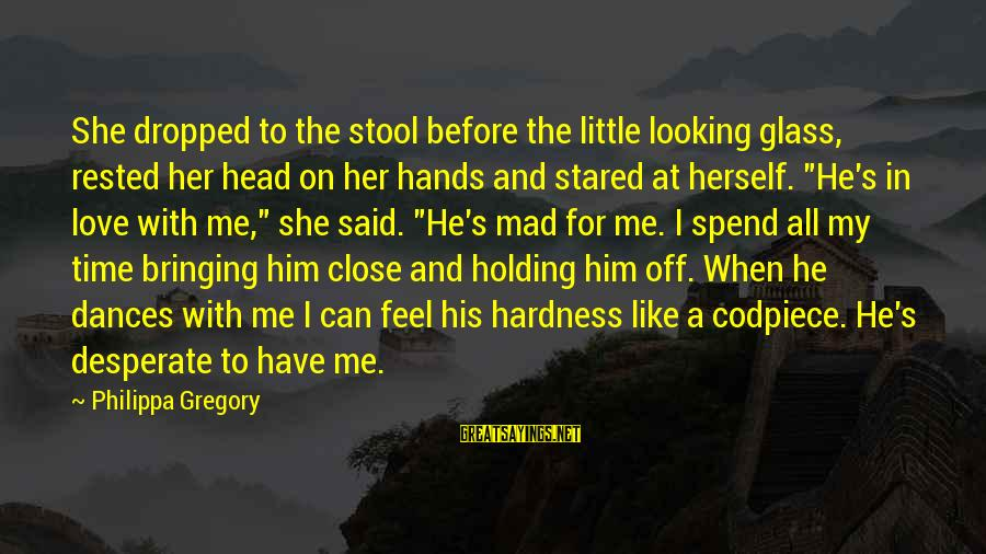 Mad For Love Sayings By Philippa Gregory: She dropped to the stool before the little looking glass, rested her head on her