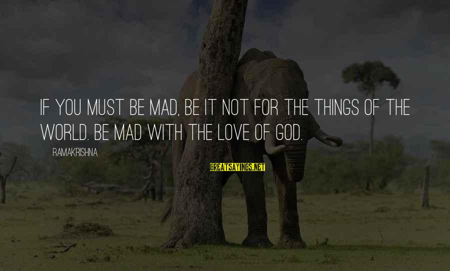 Mad For Love Sayings By Ramakrishna: If you must be mad, be it not for the things of the world. Be