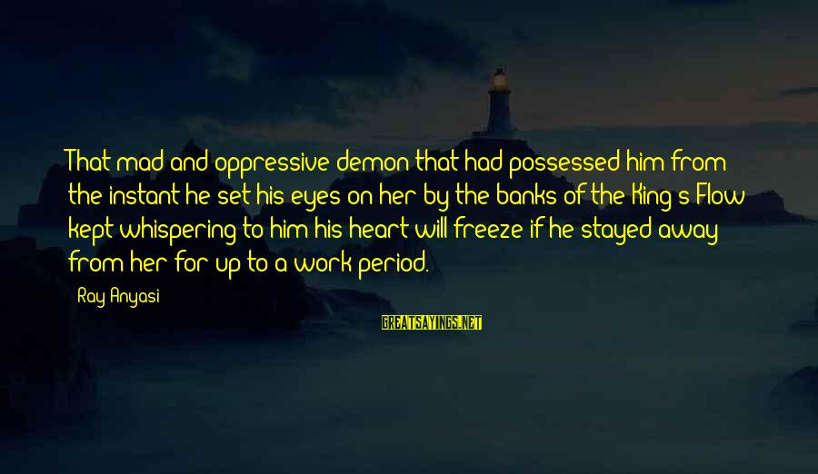 Mad For Love Sayings By Ray Anyasi: That mad and oppressive demon that had possessed him from the instant he set his