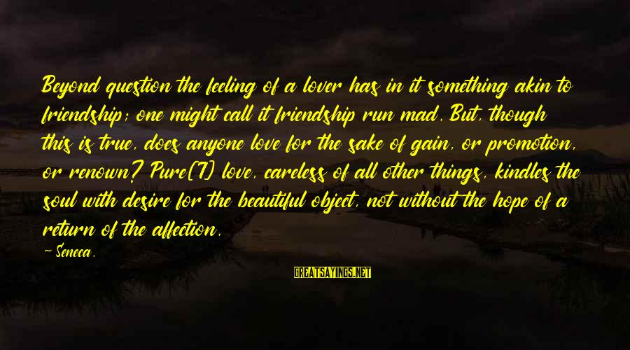 Mad For Love Sayings By Seneca.: Beyond question the feeling of a lover has in it something akin to friendship; one