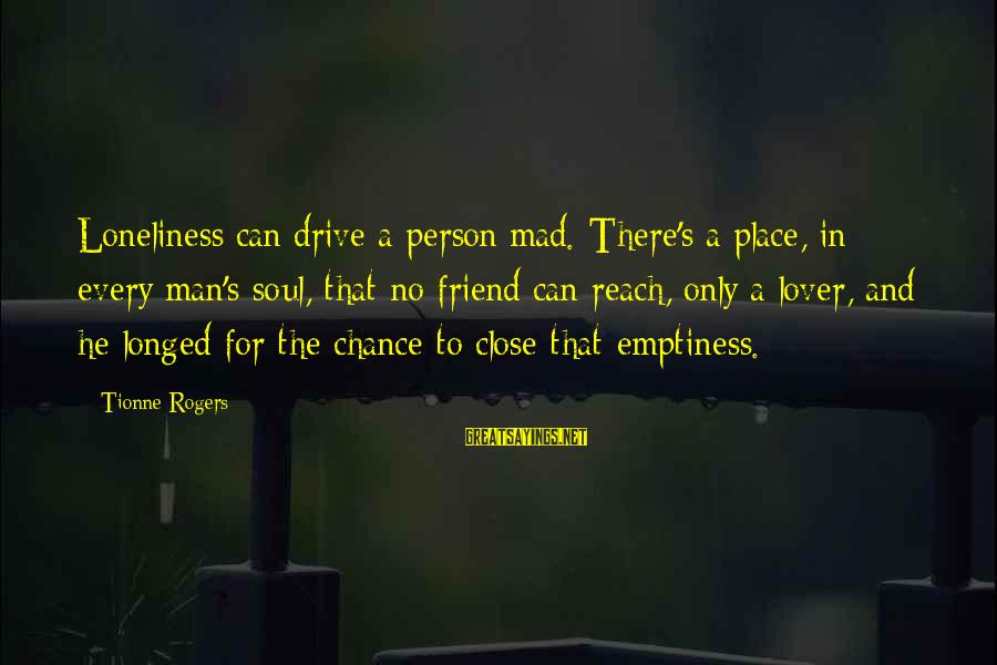 Mad For Love Sayings By Tionne Rogers: Loneliness can drive a person mad. There's a place, in every man's soul, that no