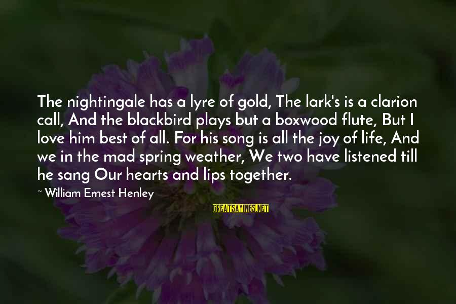 Mad For Love Sayings By William Ernest Henley: The nightingale has a lyre of gold, The lark's is a clarion call, And the