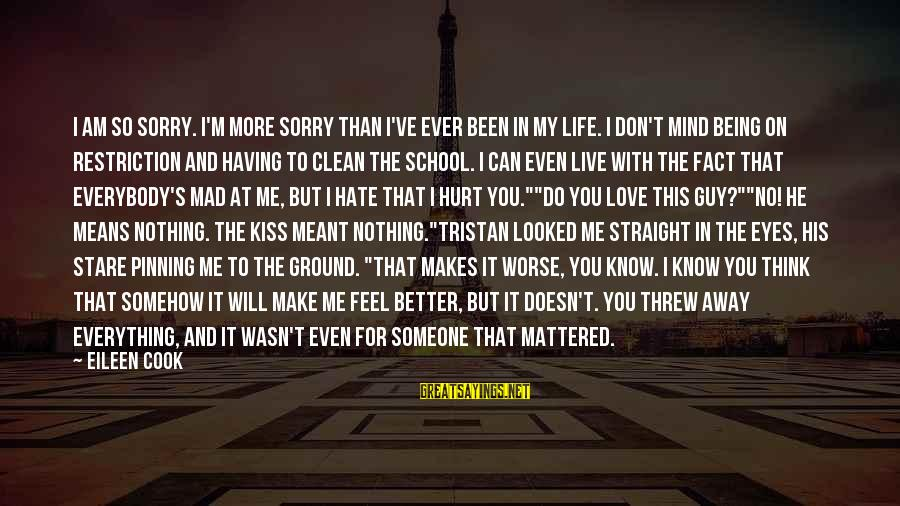 Mad With Someone Sayings By Eileen Cook: I am so sorry. I'm more sorry than I've ever been in my life. I