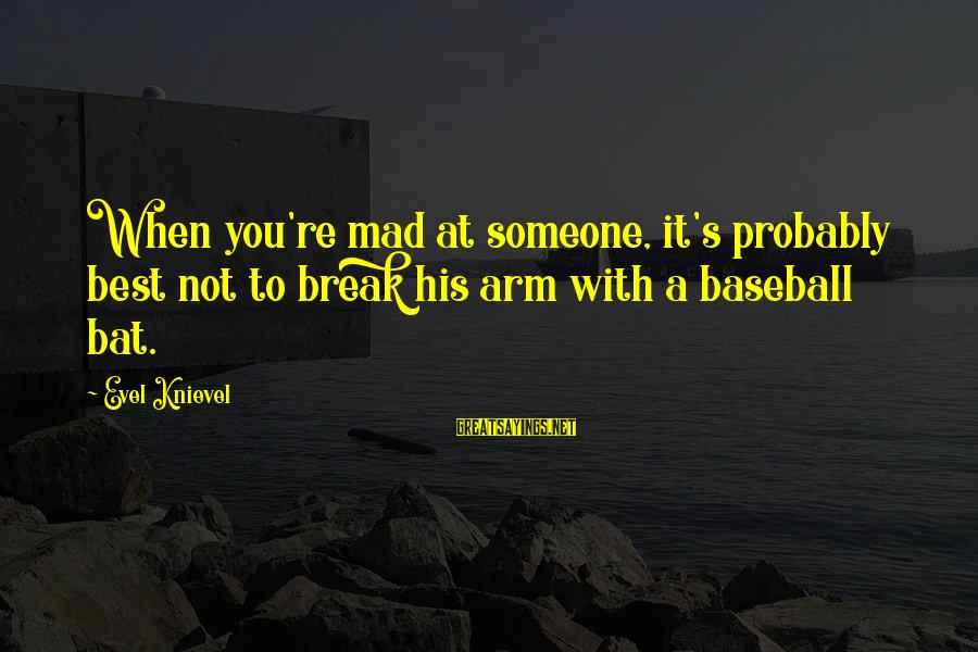 Mad With Someone Sayings By Evel Knievel: When you're mad at someone, it's probably best not to break his arm with a
