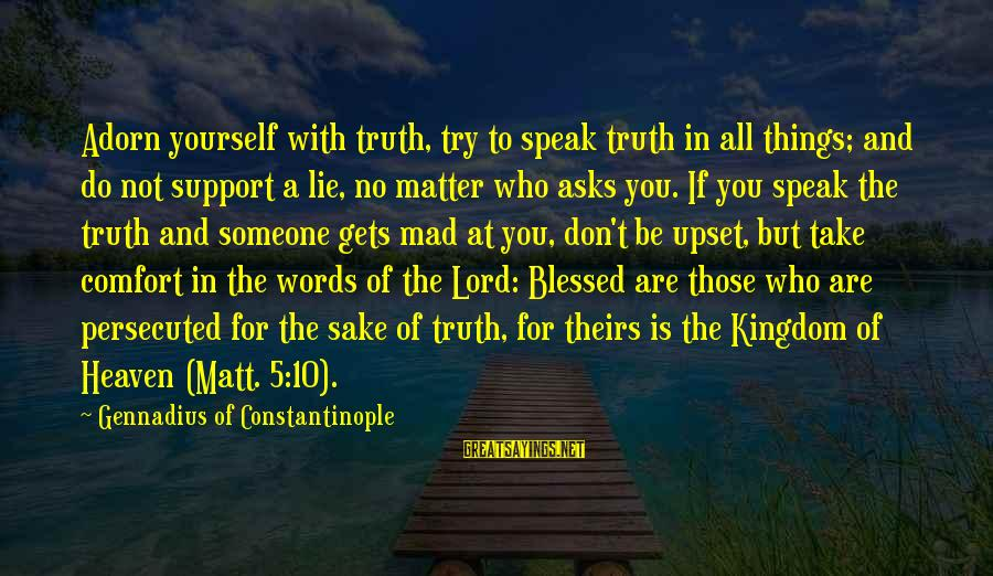 Mad With Someone Sayings By Gennadius Of Constantinople: Adorn yourself with truth, try to speak truth in all things; and do not support