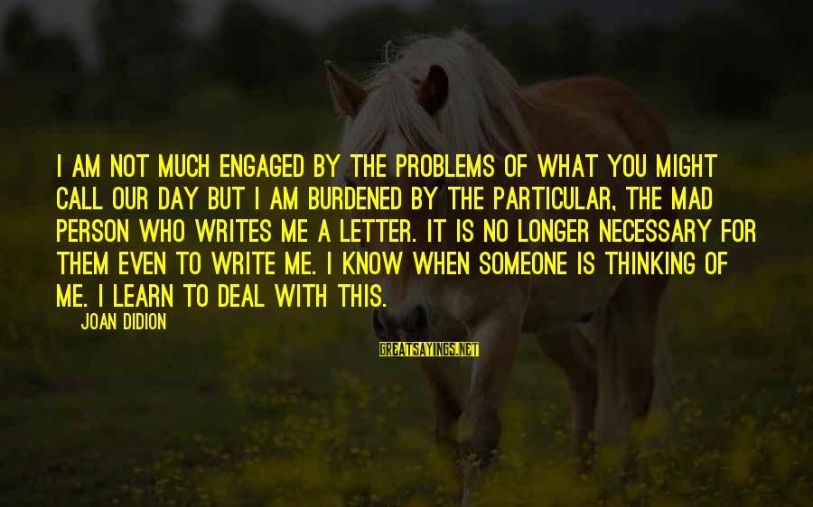 Mad With Someone Sayings By Joan Didion: I am not much engaged by the problems of what you might call our day