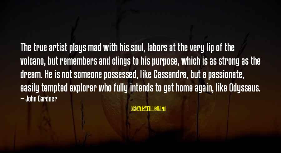 Mad With Someone Sayings By John Gardner: The true artist plays mad with his soul, labors at the very lip of the
