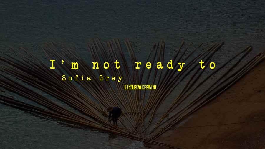 Mad With Someone Sayings By Sofia Grey: I'm not ready to settle down with anyone. Especially not someone that I've only just