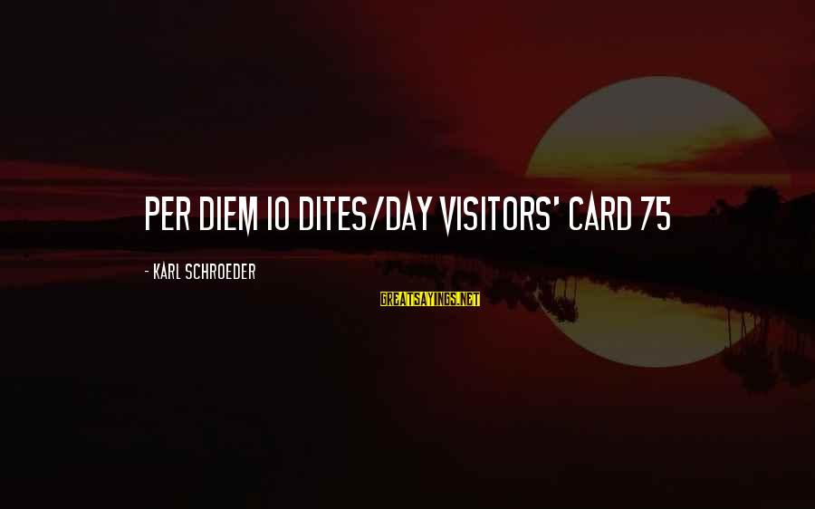 Madaling Magsawa Sayings By Karl Schroeder: Per Diem 10 dites/day Visitors' Card 75
